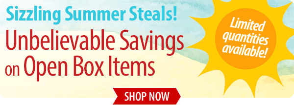 Sizzling Summer Steals! Unbelievable savings on open box items! Shop Now »