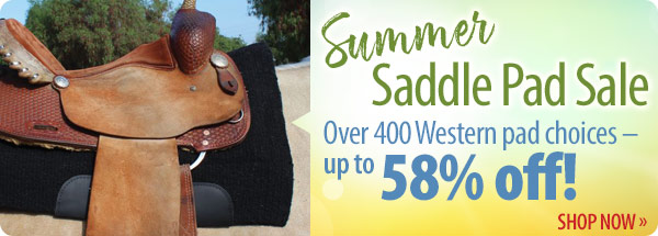 Summer Saddle Pad Sale! Over 400 Western pad choices – up to 58% off! Shop Now »