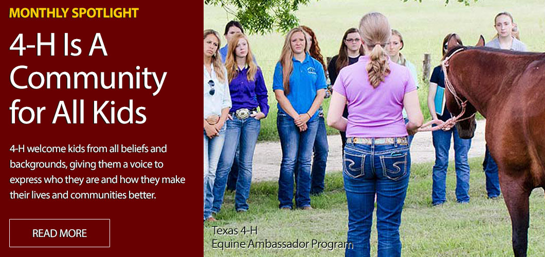 Monthly Spotlight! 4-H is a Community for All Kids! 4-H welcome kids from all beliefs and backgrounds, giving them a voice to express who they are and how they make their lives and communities better. Texas 4-H Equine Ambassador Program
